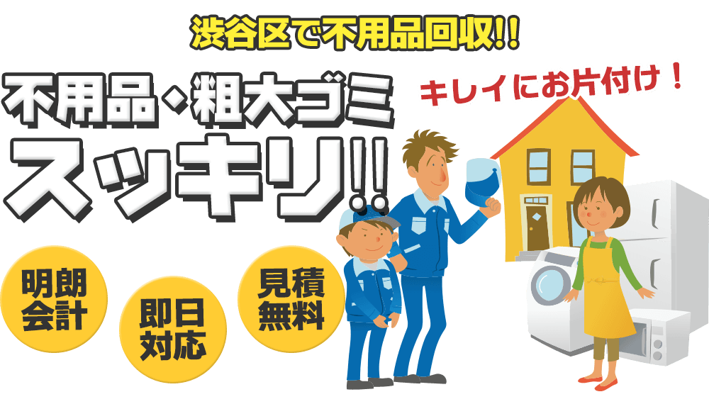 渋谷区で不用品回収!! 不用品・粗大ゴミスッキリ!! キレイにお片付け!